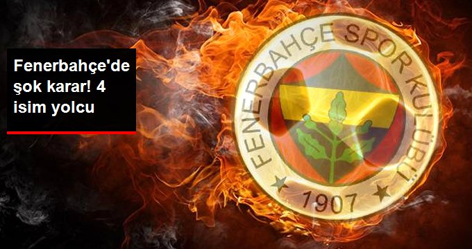 Fenerbahçe de şok karar! 4 isim yolcu