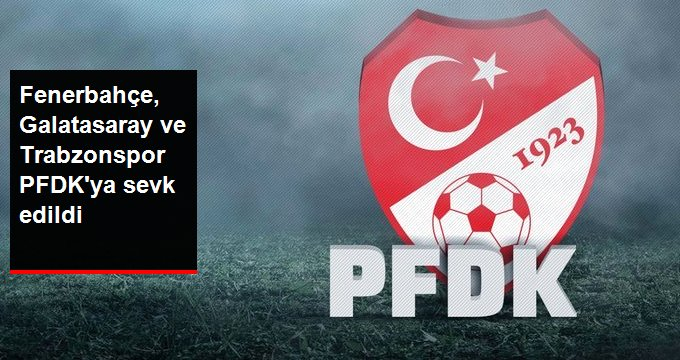 Fenerbahçe, Galatasaray ve Trabzonspor PFDK ya sevk edildi