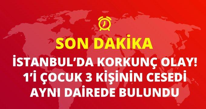Son dakika: Bakırköy'de bir dairede 1'i çocuk 3 kişinin cansız bedeni bulundu