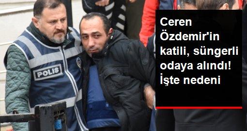 Ceren Özdemir'in katili intihar etmesin diye sünger odaya alındı