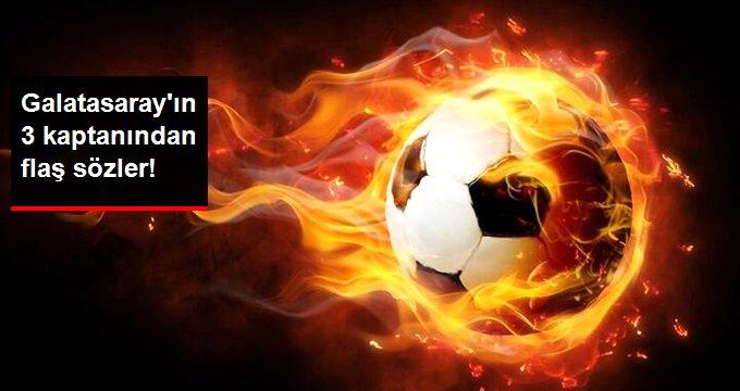 Galatasaray ın 3 kaptanından flaş sözler!