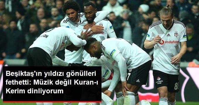 Beşiktaşın yıldızı gönülleri fethetti: Müzik değil Kuran-ı Kerim dinliyorum