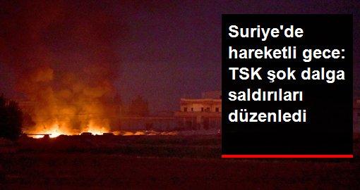 Suriye'de hareketli gece: TSK şok dalga saldırıları düzenledi