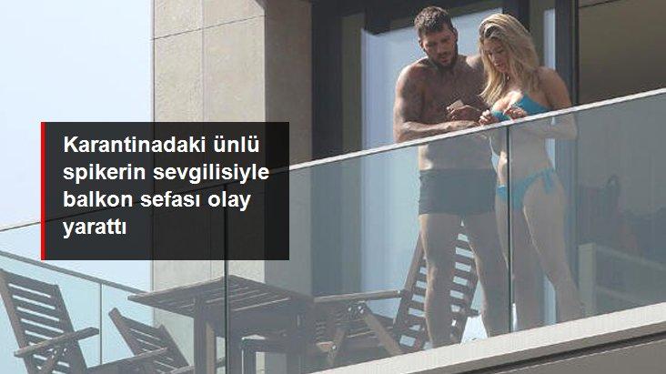 Karantinadaki ünlü spikerin sevgilisiyle balkon sefası olay yarattı