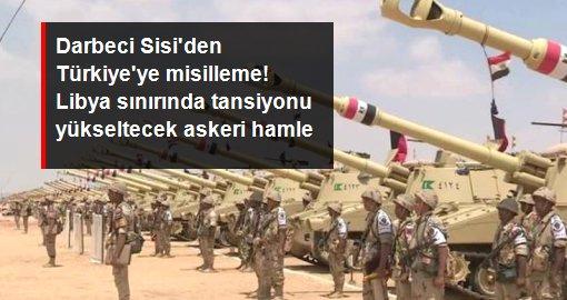 Darbeci Sisi'den Türkiye'ye misilleme! Libya sınırında tansiyonu yükseltecek askeri hamle