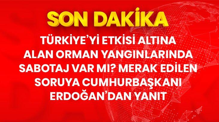 Son Dakika! Cumhurbaşkanı Erdoğandan yangınlarda sabotaj iddialarına yanıt: Soruşturmalar yoğun şekilde devam ediyor