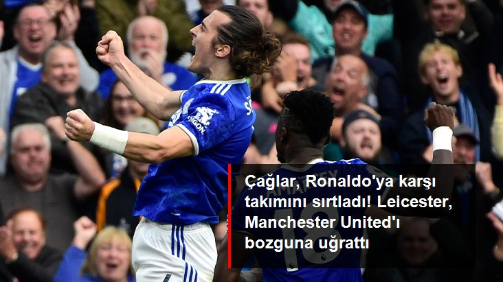 Çağlar, Ronaldo ya karşı takımını sırtladı! Leicester, Manchester United ı bozguna uğrattı