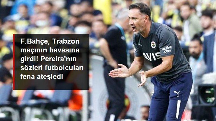 F.Bahçe, Trabzon maçının havasına girdi! Pereira nın sözleri futbolcuları fena ateşledi
